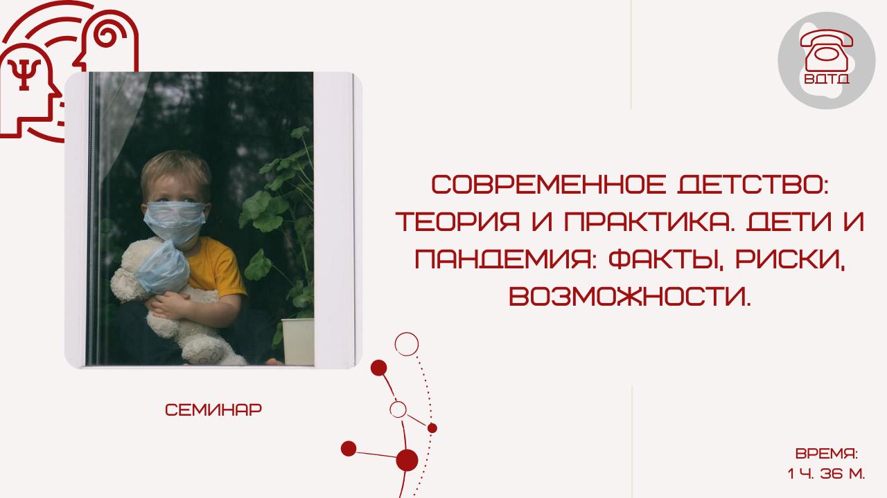 Современное детство: теория и практика. Дети и пандемия: факты, риски, возможности. Встреча пятая
